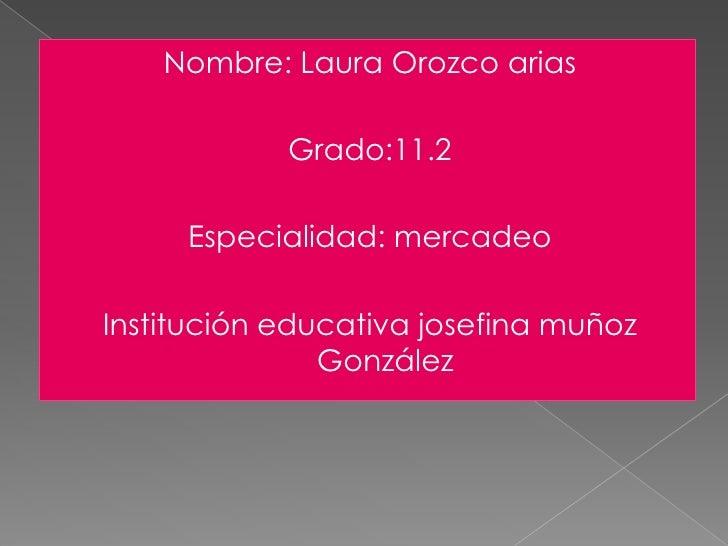 Nombre: Laura Orozco arias<br />Grado:11.2<br />Especialidad: mercadeo<br />Institución educativa josefina muñoz González<...