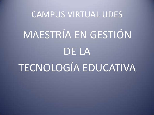 CAMPUS VIRTUAL UDESMAESTRÍA EN GESTIÓNDE LATECNOLOGÍA EDUCATIVA