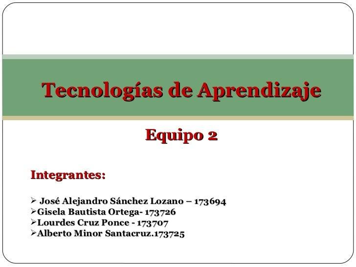 <ul><li>Tecnologías de Aprendizaje </li></ul><ul><li>Equipo 2 </li></ul><ul><li>Integrantes: </li></ul><ul><li>José Alejan...