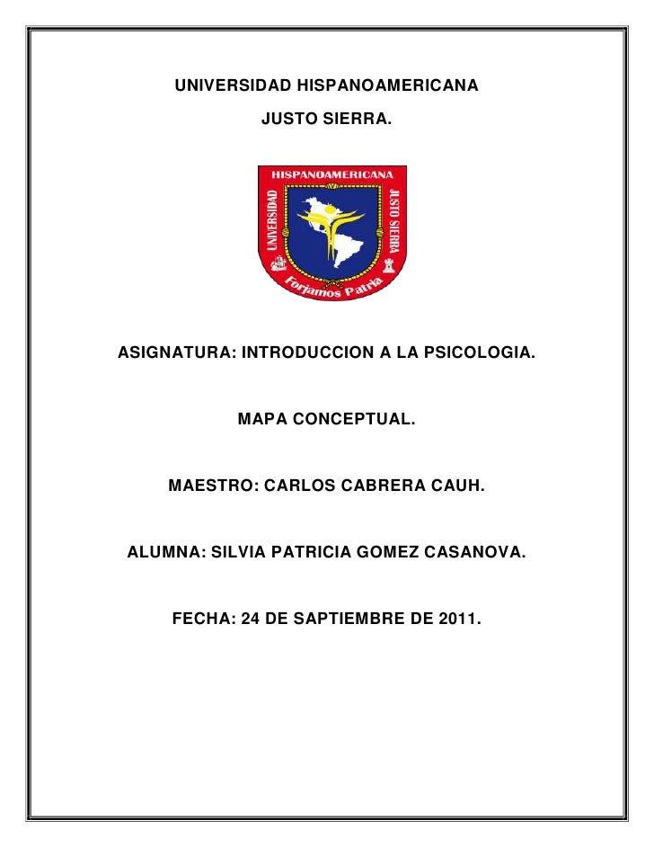 UNIVERSIDAD HISPANOAMERICANA              JUSTO SIERRA.ASIGNATURA: INTRODUCCION A LA PSICOLOGIA.           MAPA CONCEPTUAL...