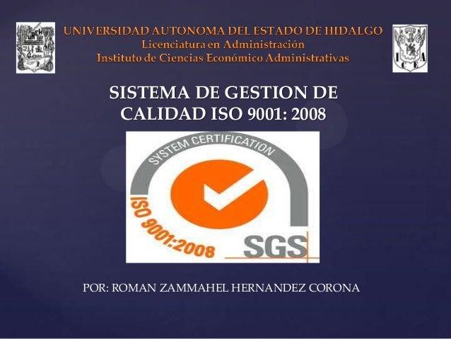 SISTEMA DE GESTION DE    CALIDAD ISO 9001: 2008POR: ROMAN ZAMMAHEL HERNANDEZ CORONA