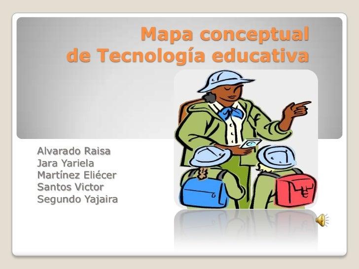 Mapa conceptual     de Tecnología educativaAlvarado RaisaJara YarielaMartínez EliécerSantos VictorSegundo Yajaira