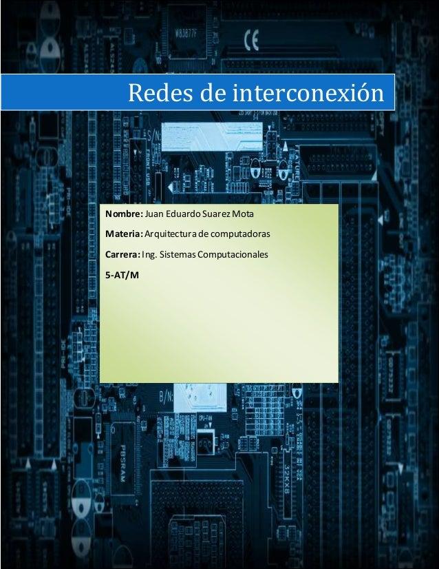 Redes de interconexión Nombre:Juan Eduardo Suarez Mota Materia:Arquitectura de computadoras Carrera: Ing. Sistemas Computa...