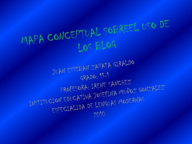 MAPA CONCEPTUAL SOBREEL USO DE LOS BLOG<br />JUAN ESTEBAN ZAPATA GIRALDO<br />GRADO: 11-1<br />PROFESORA: IRENE SANCHEZ<br...