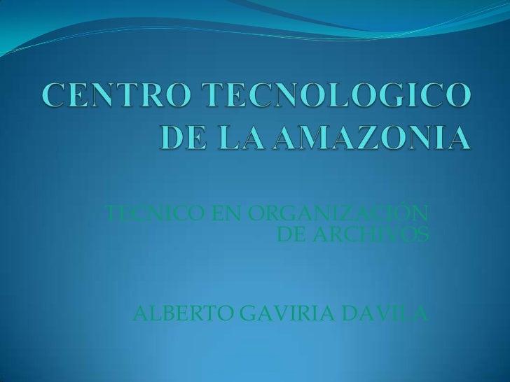 CENTRO TECNOLOGICO DE LA AMAZONIA<br />TECNICO EN ORGANIZACIÓN DE ARCHIVOS<br />ALBERTO GAVIRIA DAVILA<br />