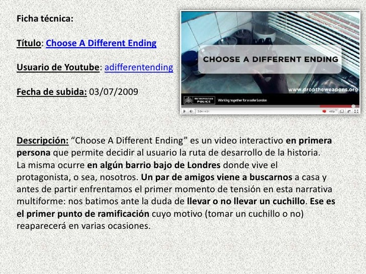 Ficha técnica:Título: Choose A Different EndingUsuario de Youtube: adifferentendingFecha de subida: 03/07/2009Descripción:...