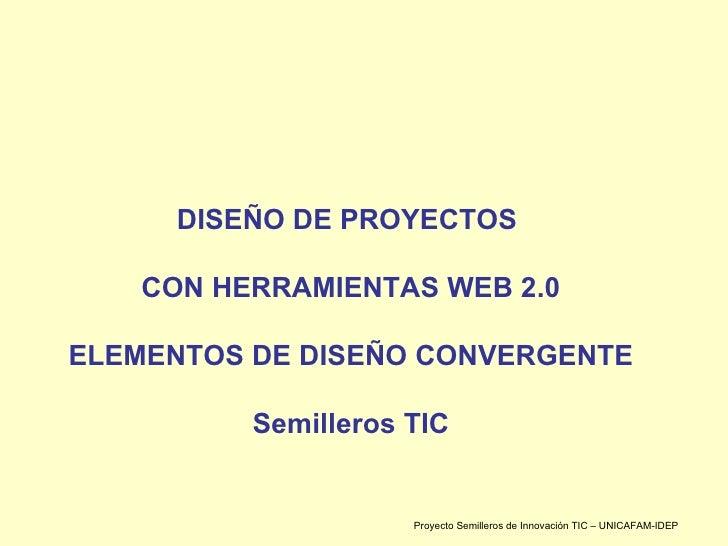 DISEÑO DE PROYECTOS  CON HERRAMIENTAS WEB 2.0 ELEMENTOS DE DISEÑO CONVERGENTE Semilleros TIC Proyecto Semilleros de Innova...