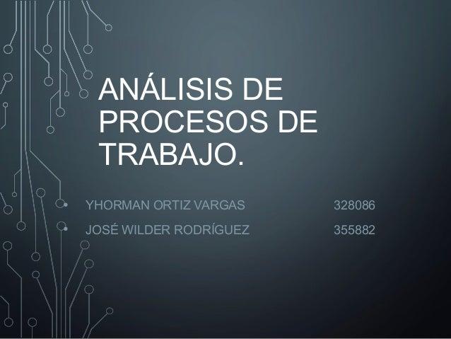 ANÁLISIS DE  PROCESOS DE  TRABAJO.  • YHORMAN ORTIZ VARGAS 328086  • JOSÉ WILDER RODRÍGUEZ 355882