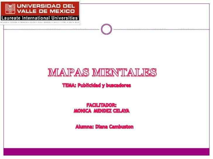 MAPAS MENTALES<br />TEMA: Publicidad y buscadores<br />FACILITADOR:<br />MONICA  MENDEZ CELAYA<br />Alumna: Diana Cambusto...