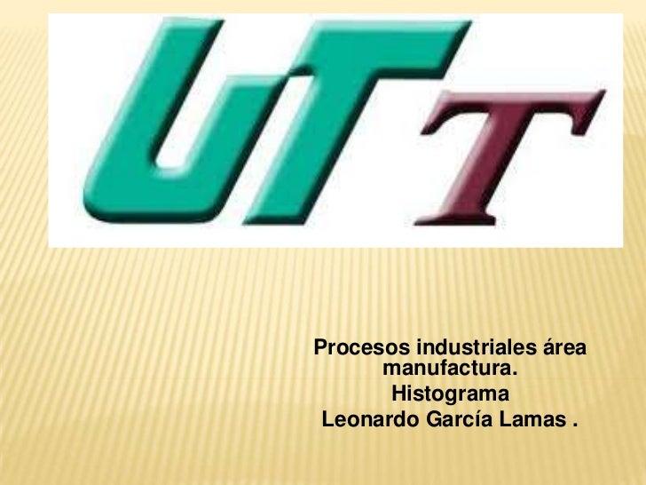 Procesos industriales área      manufactura.       Histograma Leonardo García Lamas .
