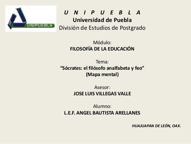 """U N I P U E B L AUniversidad de PueblaDivisión de Estudios de PostgradoMódulo:FILOSOFÍA DE LA EDUCACIÓNTema:""""Sócrates: el ..."""