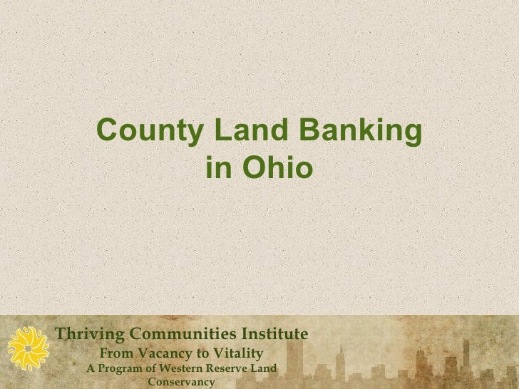 County Land Banking          in OhioThriving Communities Institute     From Vacancy to Vitality   A Program of Western Res...