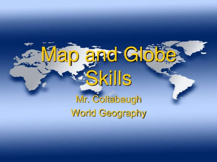 Map and Globe    Skills   Mr. Coltabaugh  World Geography