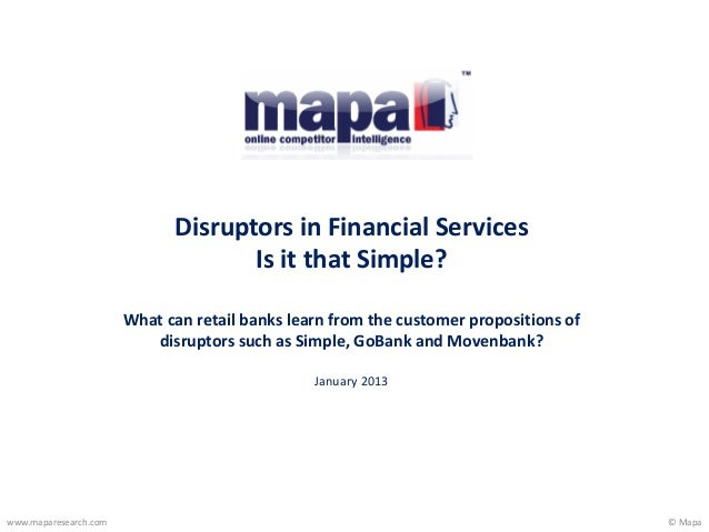© Mapawww.maparesearch.comDisruptors in Financial ServicesIs it that Simple?What can retail banks learn from the customer ...