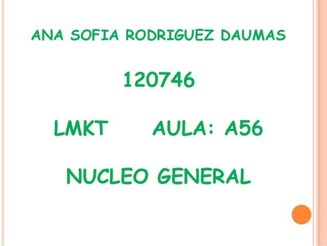ANA SOFIA RODRIGUEZ DAUMAS         120746  LMKT      AULA: A56   NUCLEO GENERAL