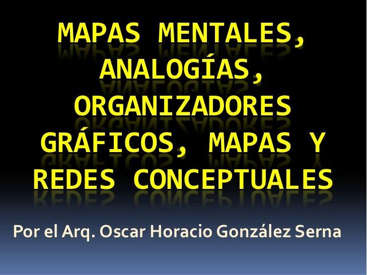 MAPASMENTALES,        ANALOGÍAS,      ORGANIZADORES   GRÁFICOS,MAPASY   REDESCONCEPTUALES Porel Arq.OscarHorac...