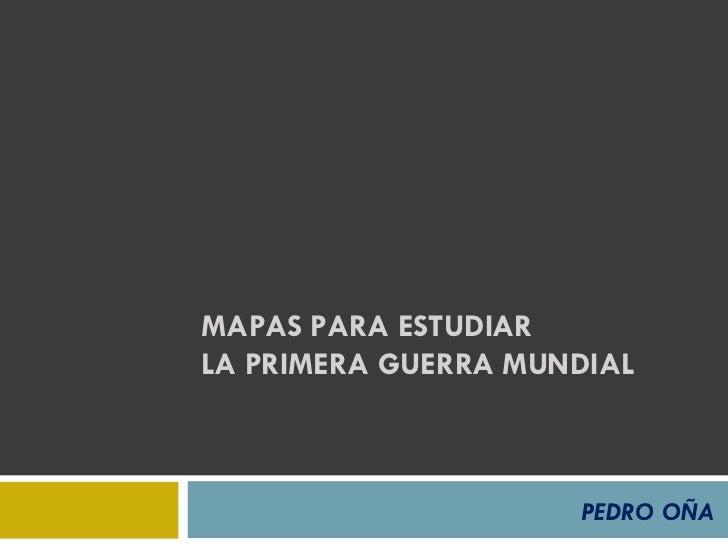 MAPAS PARA ESTUDIAR  LA PRIMERA GUERRA MUNDIAL PEDRO OÑA