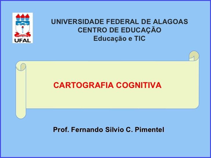 CARTOGRAFIA COGNITIVA Prof. Fernando Silvio C. Pimentel UNIVERSIDADE FEDERAL DE ALAGOAS CENTRO DE EDUCAÇÃO Educação e TIC