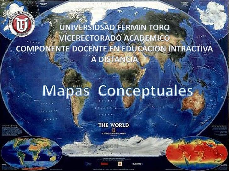 UNIVERSIDSAD FERMIN TOROVICERECTORADO ACADEMICO COMPONENTE DOCENTE EN EDUCACION INTRACTIVA <br />A DISTANCIA<br />Mapas  C...