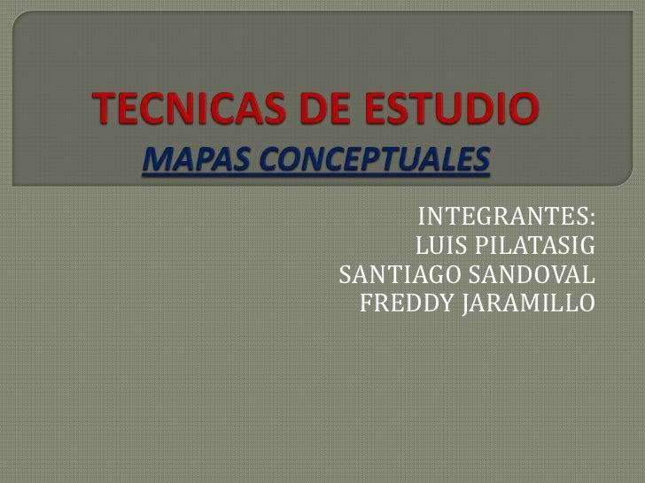 TECNICAS DE ESTUDIOMAPAS CONCEPTUALES<br />INTEGRANTES:<br />LUIS PILATASIG<br />SANTIAGO SANDOVAL<br />FREDDY JARAMILLO<b...