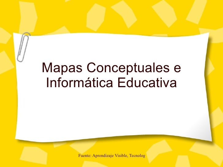 Mapas Conceptuales e Informática Educativa          Fuente: Aprendizaje Visible, Tecnología Invisible. Jaime Sánchez