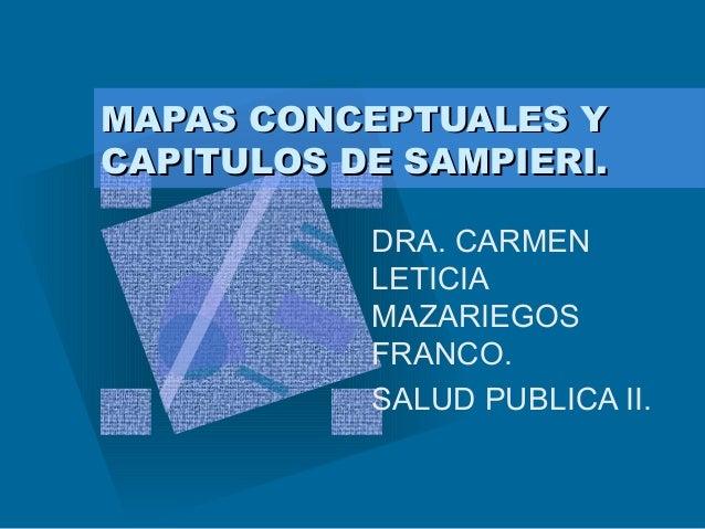MAPAS CONCEPTUALES YMAPAS CONCEPTUALES Y CAPITULOS DE SAMPIERI.CAPITULOS DE SAMPIERI. DRA. CARMEN LETICIA MAZARIEGOS FRANC...