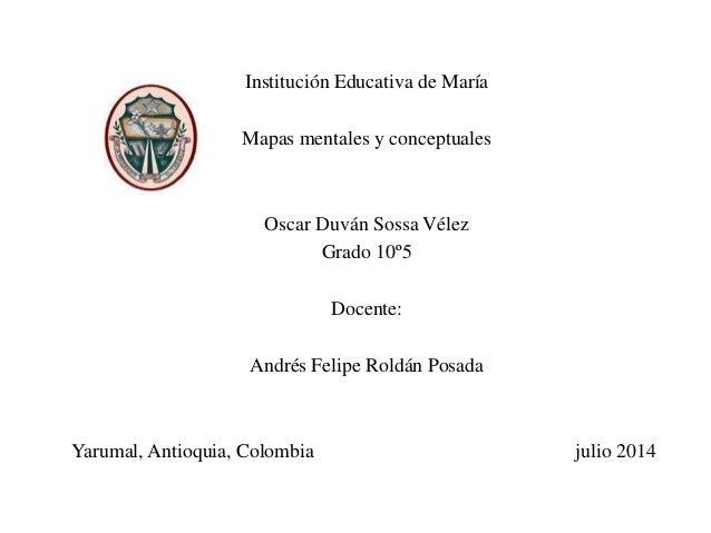 Institución Educativa de María Mapas mentales y conceptuales Oscar Duván Sossa Vélez Grado 10º5 Docente: Andrés Felipe Rol...