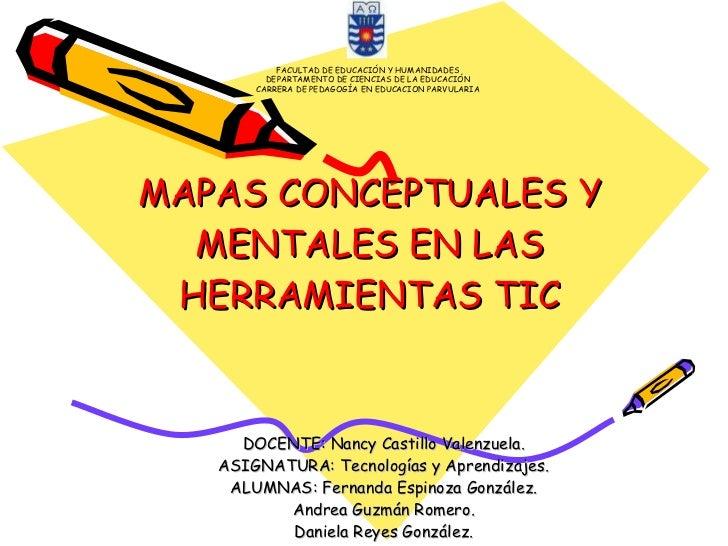 MAPAS CONCEPTUALES Y MENTALES EN LAS HERRAMIENTAS TIC DOCENTE: Nancy Castillo Valenzuela. ASIGNATURA: Tecnologías y Aprend...