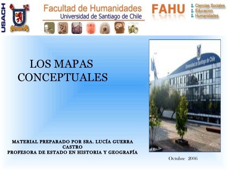 Octubre  2006 LOS MAPAS  CONCEPTUALES MATERIAL PREPARADO POR SRA. LUCÍA GUERRA CASTRO PROFESORA DE ESTADO EN HISTORIA Y GE...