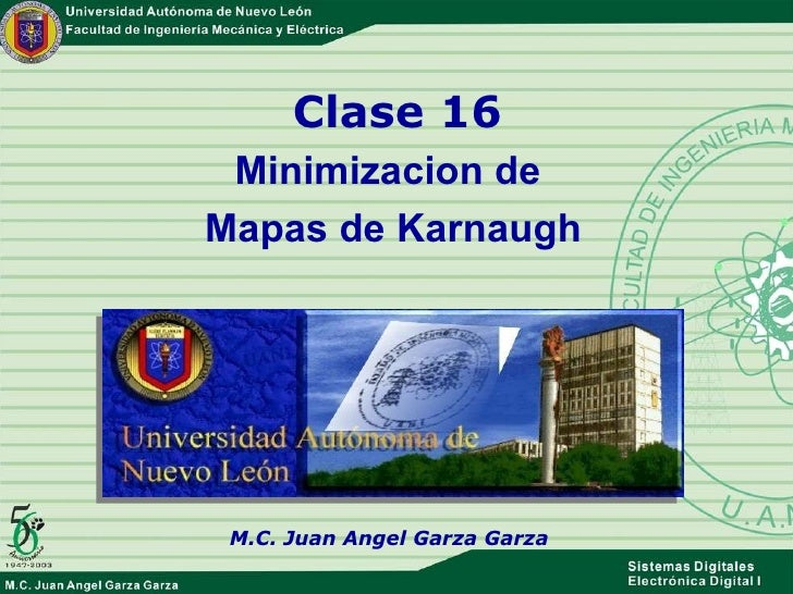 Clase 16 Minimizacion de  Mapas de Karnaugh M.C. Juan Angel Garza Garza