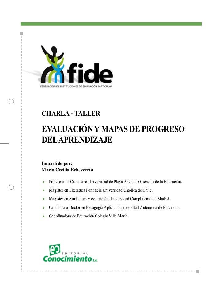 CHARLA - TALLEREVALUACIÓN Y MAPAS DE PROGRESODEL APRENDIZAJEImpartido por:María Cecilia Echeverría●   Profesora de Castell...
