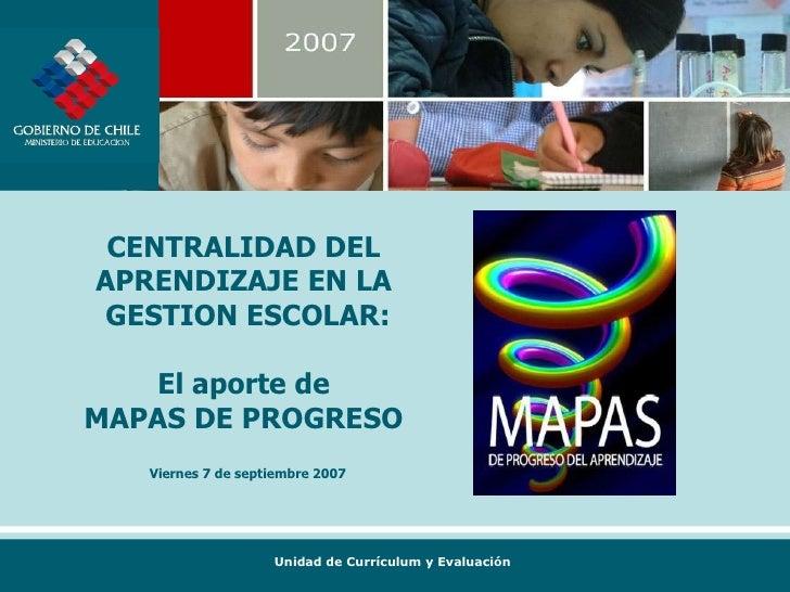 CENTRALIDAD DEL  APRENDIZAJE EN LA  GESTION ESCOLAR: El aporte de  MAPAS DE PROGRESO  Viernes 7 de septiembre 2007