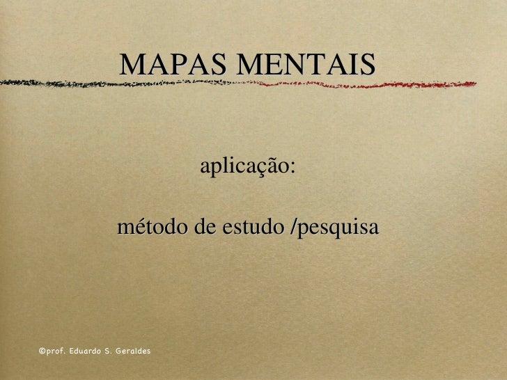 MAPAS MENTAIS aplicação:   método de estudo /pesquisa ©prof. Eduardo S. Geraldes