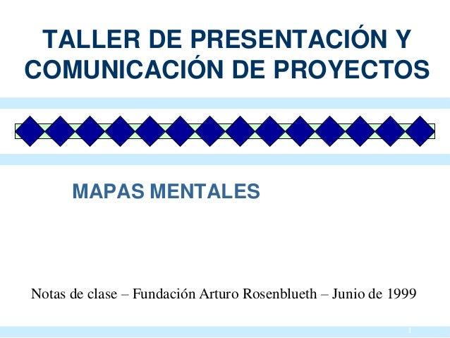 1 MAPAS MENTALES TALLER DE PRESENTACIÓN Y COMUNICACIÓN DE PROYECTOS Notas de clase – Fundación Arturo Rosenblueth – Junio ...