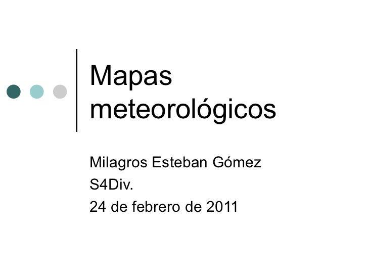 Mapas meteorológicos Milagros Esteban Gómez S4Div. 24 de febrero de 2011