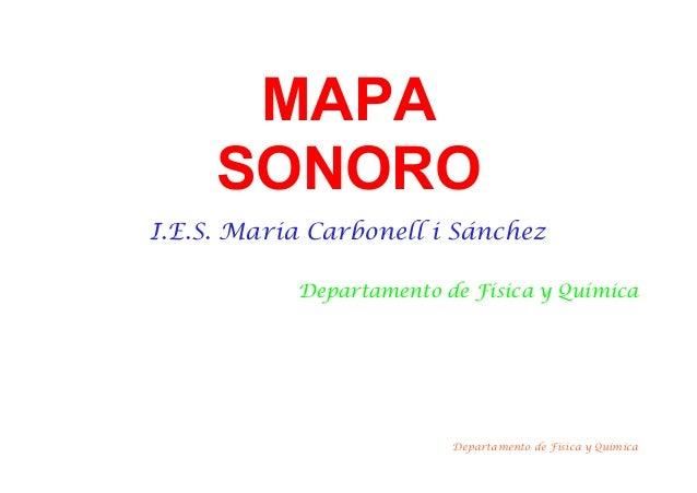 MAPA SONORO I.E.S. Maria Carbonell i Sánchez Departamento de Física y Química Departamento de Física y Química