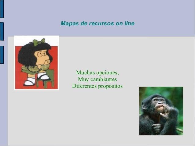Mapas de recursos on line    Muchas opciones,     Muy cambiantes   Diferentes propósitos