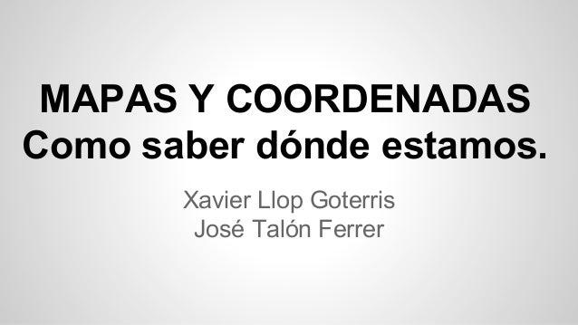 MAPAS Y COORDENADAS Como saber dónde estamos. Xavier Llop Goterris José Talón Ferrer