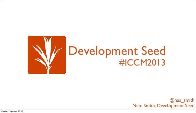 Development Seed #ICCM2013  @nas_smith Nate Smith, Development Seed Monday, November 25, 13