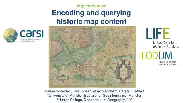 http://lodum.de Encoding and querying historic map content Simon Scheider*, Jim Jones*, Alber Sanchez*, Carsten Keßler§ *U...