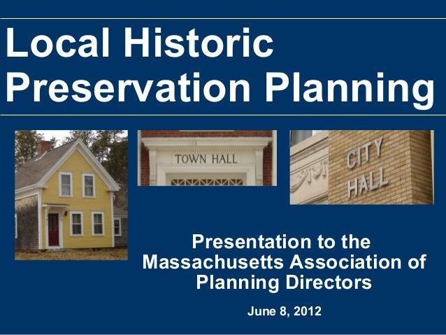 Local HistoricPreservation PlanningPresentation to theMassachusetts Association ofPlanning DirectorsJune 8, 2012