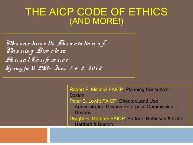 THE AICP CODE OF ETHICS(AND MORE!)Massachuse tts Asso ciatio n o fPlanning Dire cto rsAnnualCo nfe re nceSpring fie ld MA–...