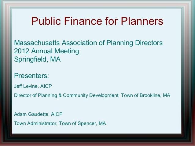 Public Finance for PlannersMassachusetts Association of Planning Directors2012 Annual MeetingSpringfield, MAPresenters:Jef...