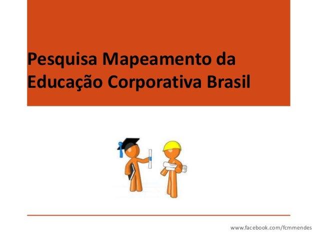 Pesquisa Mapeamento da Educação Corporativa Brasil  www.facebook.com/fcmmendes