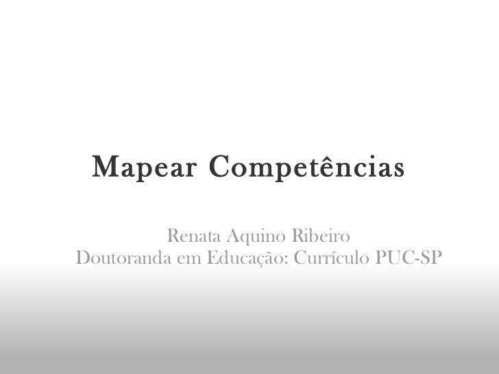 Mapear Competências Renata Aquino Ribeiro Doutoranda em Educação: Currículo PUC-SP