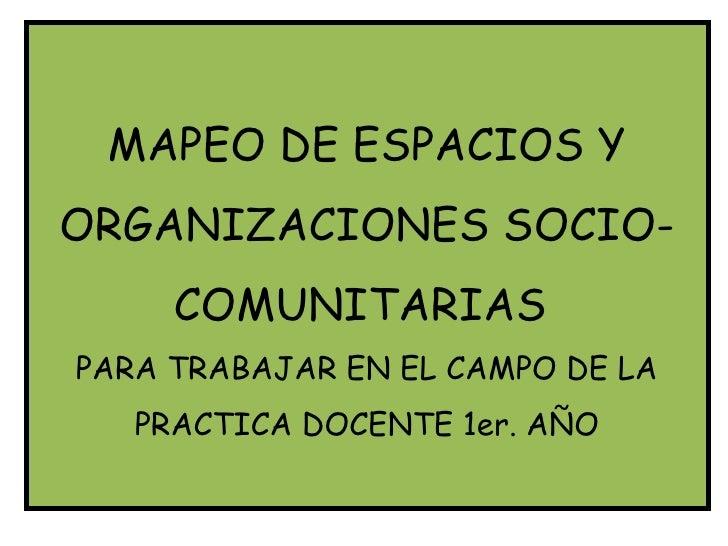 MAPEO DE ESPACIOS YORGANIZACIONES SOCIO-     COMUNITARIASPARA TRABAJAR EN EL CAMPO DE LA   PRACTICA DOCENTE 1er. AÑO