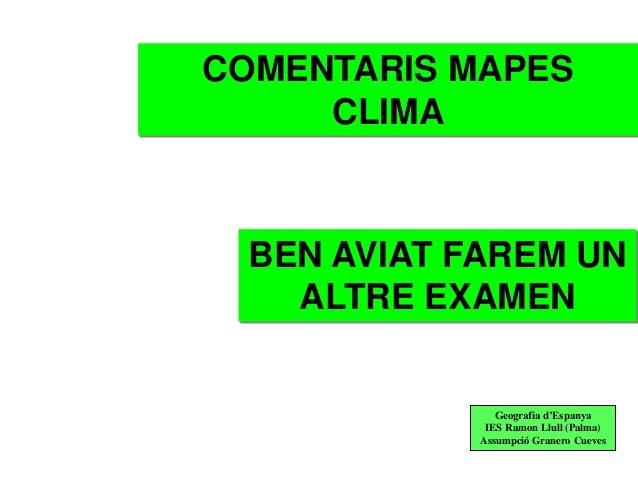 COMENTARIS MAPES     CLIMA BEN AVIAT FAREM UN   ALTRE EXAMEN               Geografia d'Espanya             IES Ramon Llull...
