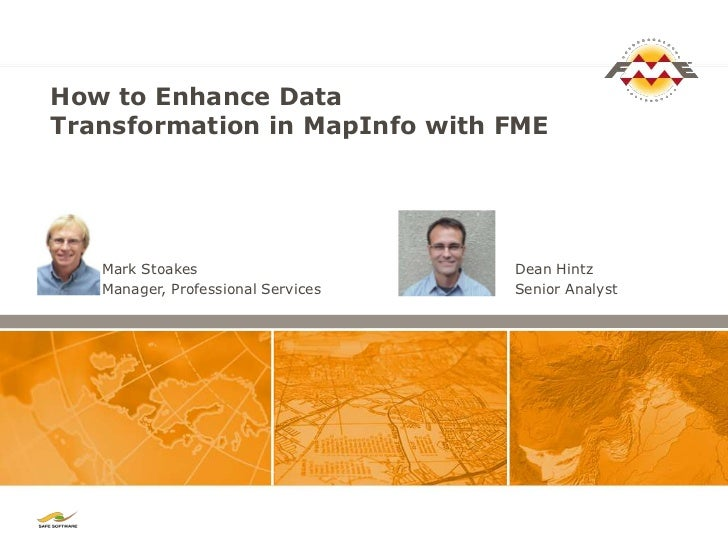 How to Enhance DataTransformation in MapInfo with FME   Mark Stoakes                     Dean Hintz   Manager, Professiona...
