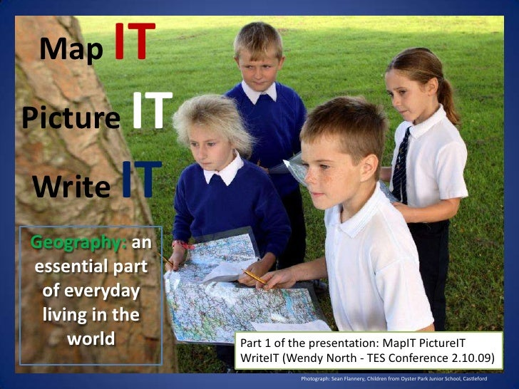 MapITPictureITWrite IT<br />Geography:an essential part of everyday living in the world<br />Part 1 of the presentation: M...