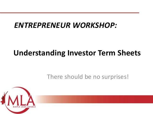 ENTREPRENEUR WORKSHOP: Understanding Investor Term Sheets There should be no surprises!